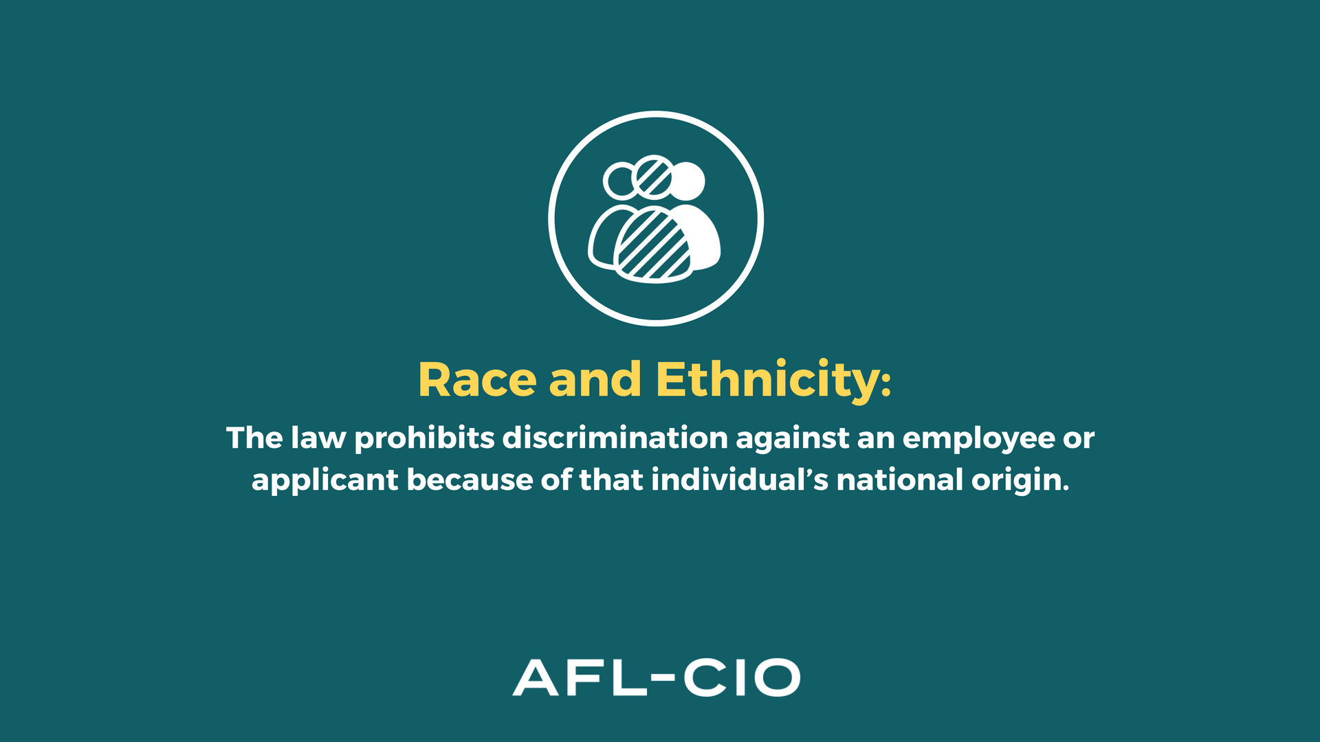 Race or Ethnicity: The law prohibits discrimination against an employee or applicant because of that individual's national origin.