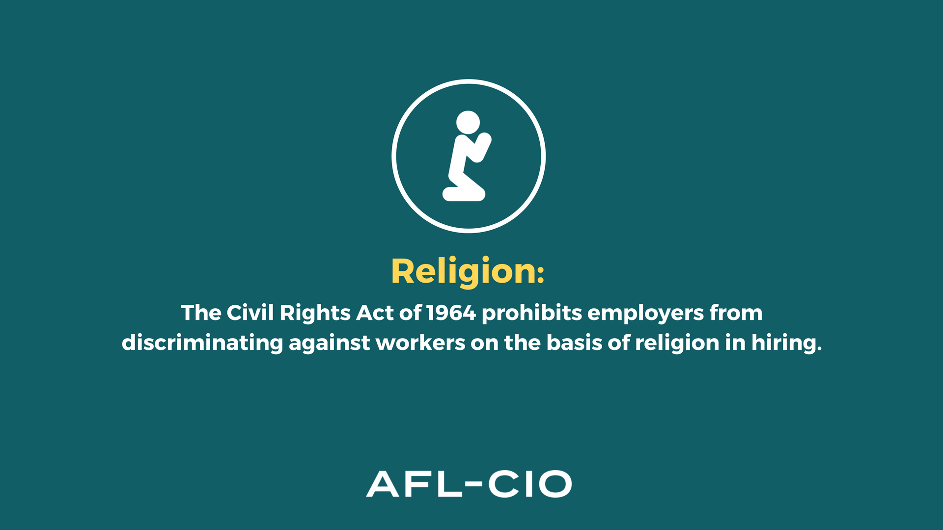 Religion: The Civil Rights Act of 1964 prohibits employers from discriminating against workers on the basis of religion in hiring.
